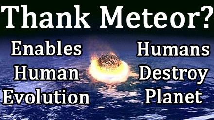 Thank Meteor? Enables Human Evolution, Humans Destroy Planet